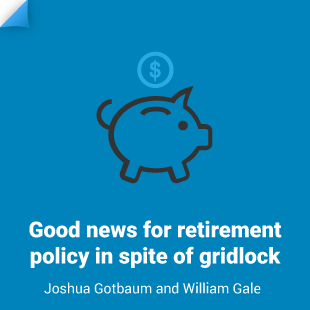 William Gale and Joshua Gotbaum: Good news for retirement policy in spite of gridlock